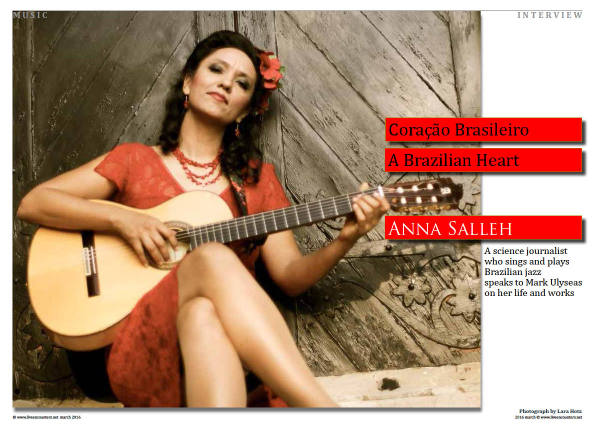 Page01 Coração Brasileiro - A Brazilian Heart - Anna Salleh, a science journalist who sings and plays  Brazilian jazz speaks to Mark Ulyseas on her life and works. live encounters magazine march 2016