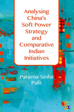 Analysing China's Soft Power Strategy and Comparative Indian Initiatives by Dr Parama Sinha Palit, Author, Published by SAGE