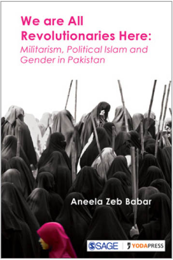 We are All Revolutionaries Here: Militarism, Political Islam and Gender in Pakistan by Aneela Zeb Babar