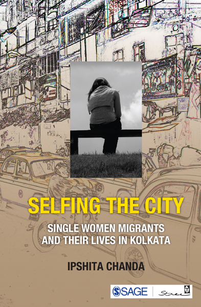 Selfing the City Single Women Migrants and Their Lives in Kolkata by Professor Ipshita Chanda